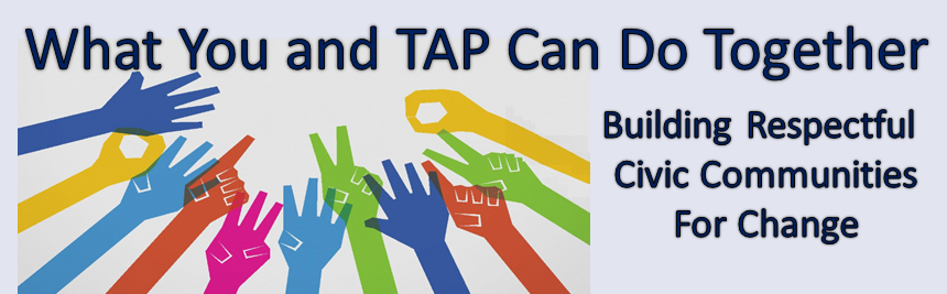 What You and TAP Can Do Together – Building Respectful Civic Communities For Change